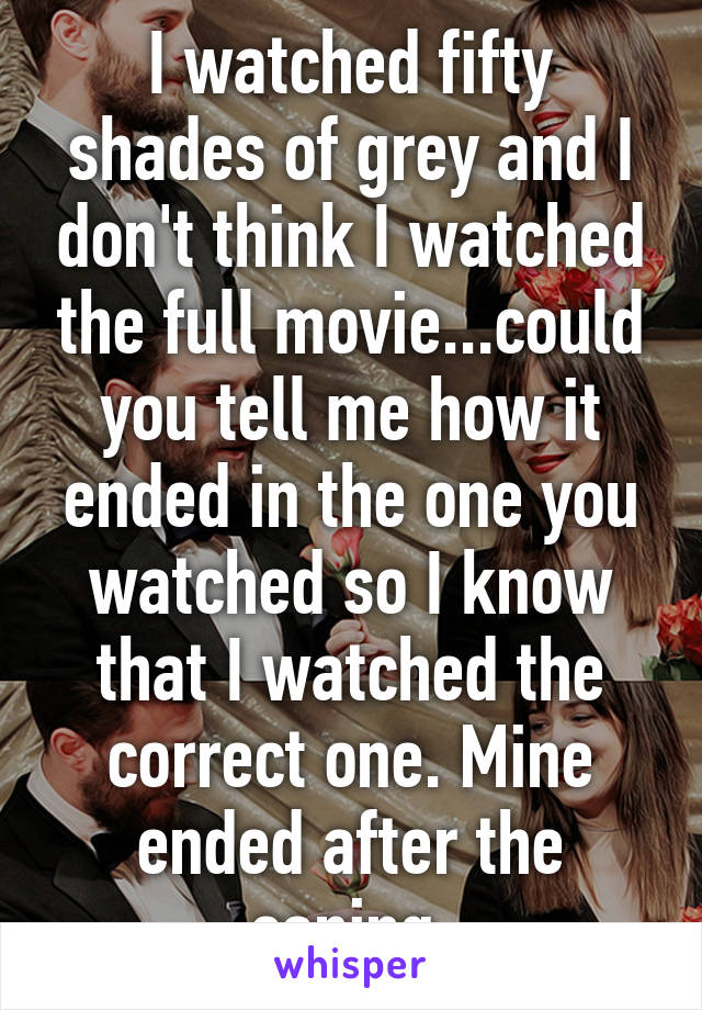 I watched fifty shades of grey and I don't think I watched the full movie...could you tell me how it ended in the one you watched so I know that I watched the correct one. Mine ended after the caning.