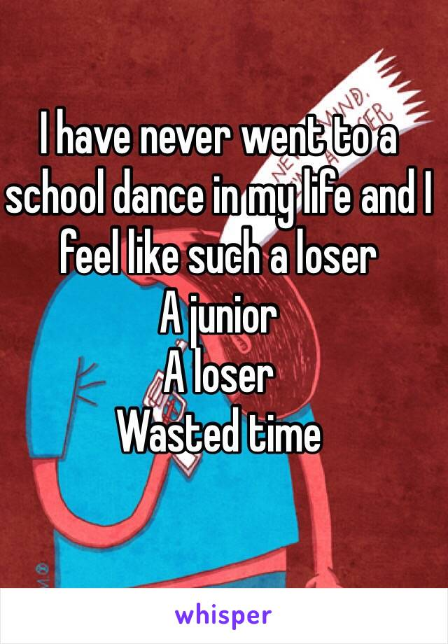 I have never went to a school dance in my life and I feel like such a loser  A junior  A loser  Wasted time