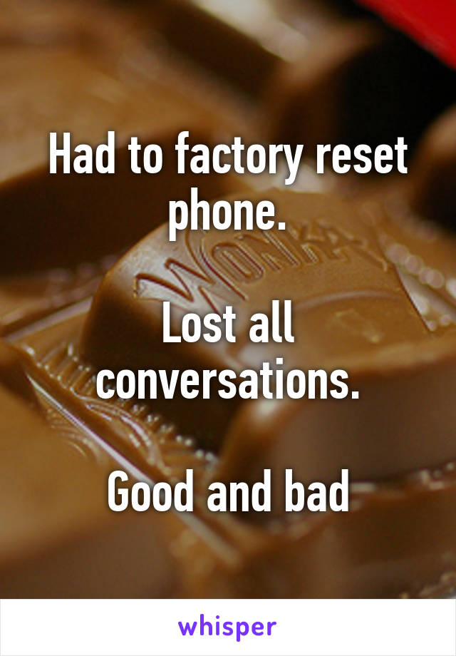 Had to factory reset phone.  Lost all conversations.  Good and bad