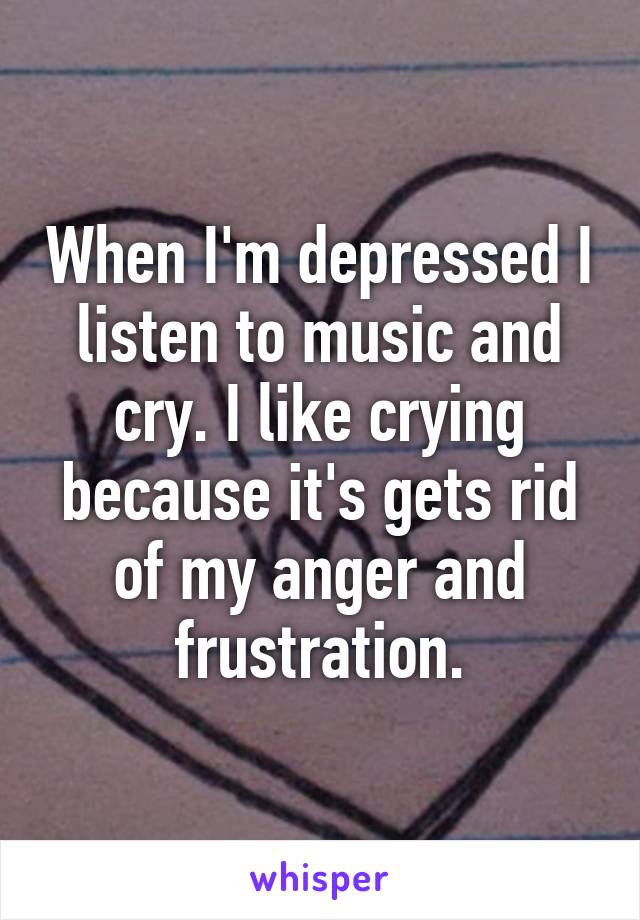 When I'm depressed I listen to music and cry. I like crying because it's gets rid of my anger and frustration.