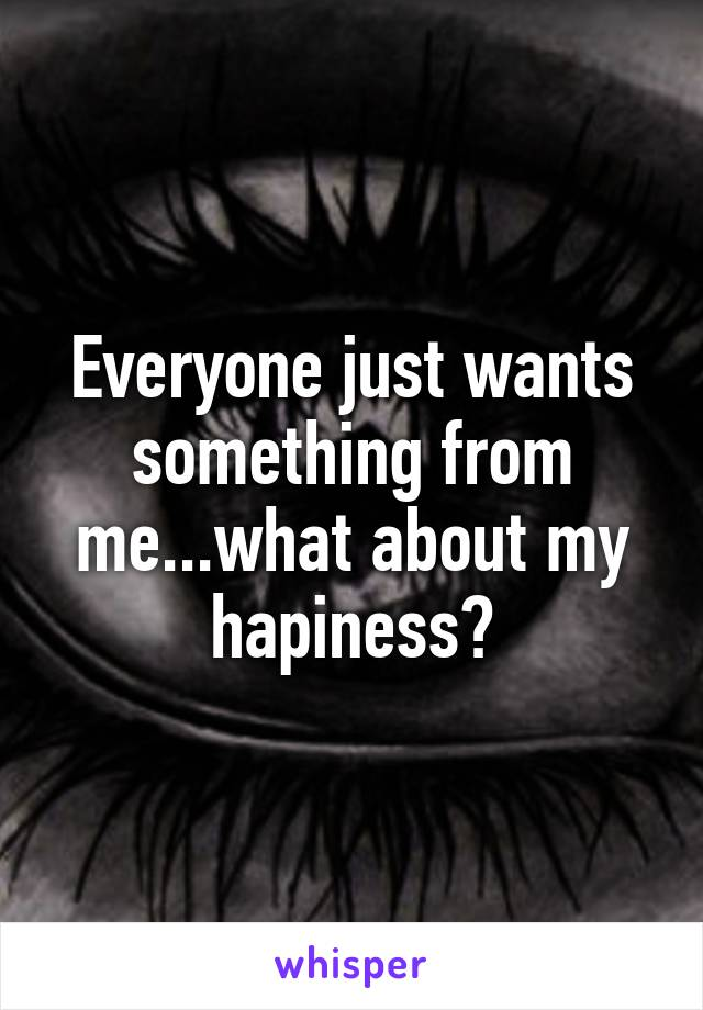 Everyone just wants something from me...what about my hapiness?