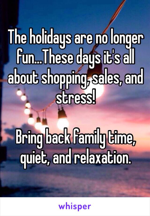 The holidays are no longer fun...These days it's all about shopping, sales, and stress!   Bring back family time, quiet, and relaxation.