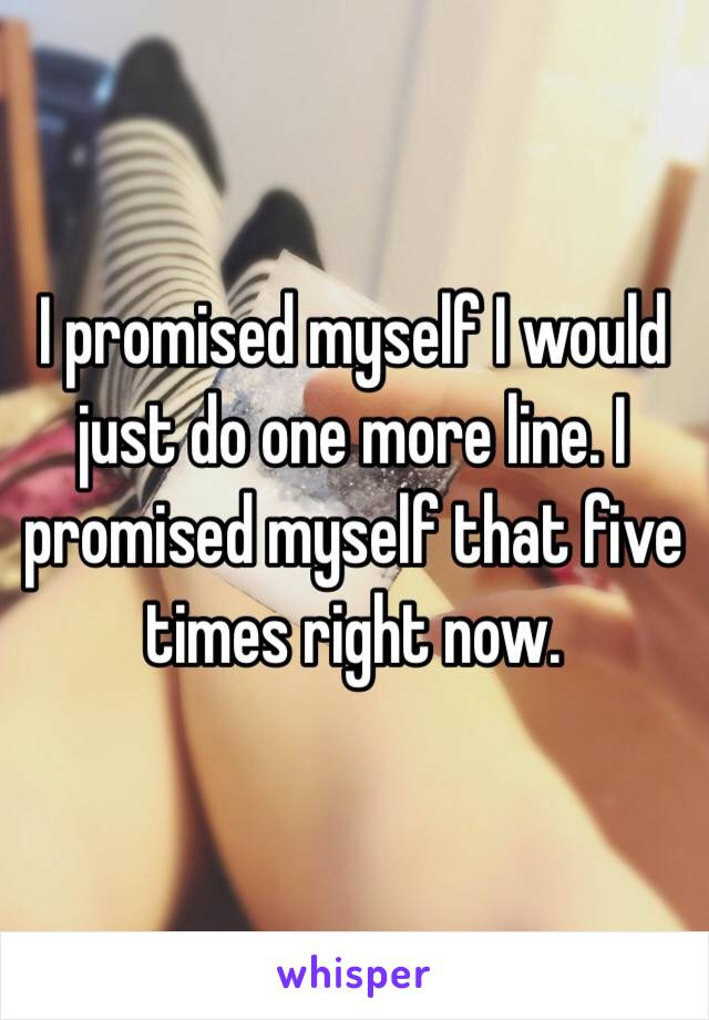 I promised myself I would just do one more line. I promised myself that five times right now.
