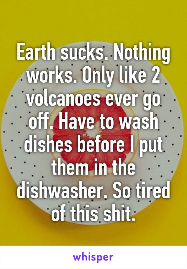 Earth sucks. Nothing works. Only like 2 volcanoes ever go off. Have to wash dishes before I put them in the dishwasher. So tired of this shit.