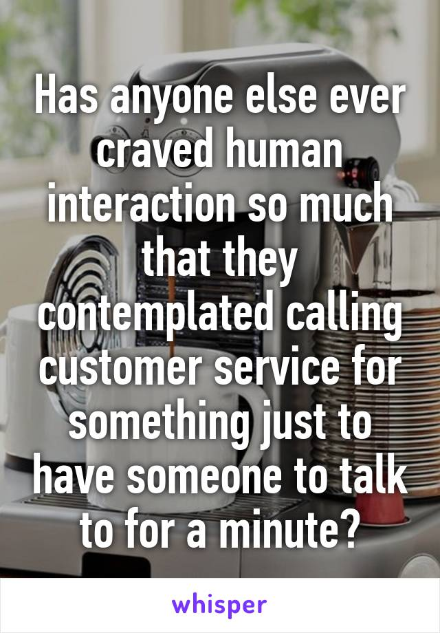 Has anyone else ever craved human interaction so much that they contemplated calling customer service for something just to have someone to talk to for a minute?