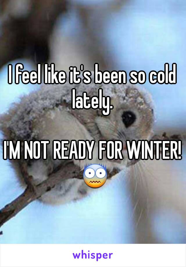 I feel like it's been so cold lately.   I'M NOT READY FOR WINTER! 😨