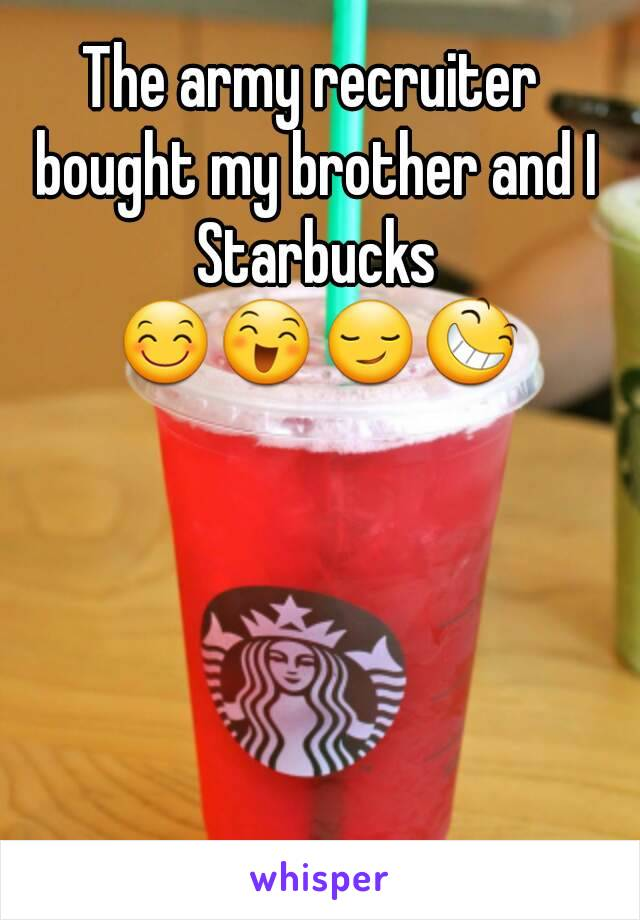 The army recruiter bought my brother and I Starbucks 😊😄😏😆