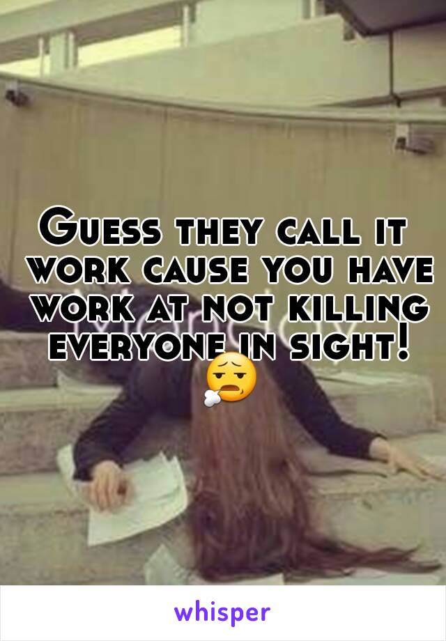 Guess they call it work cause you have work at not killing everyone in sight! 😧