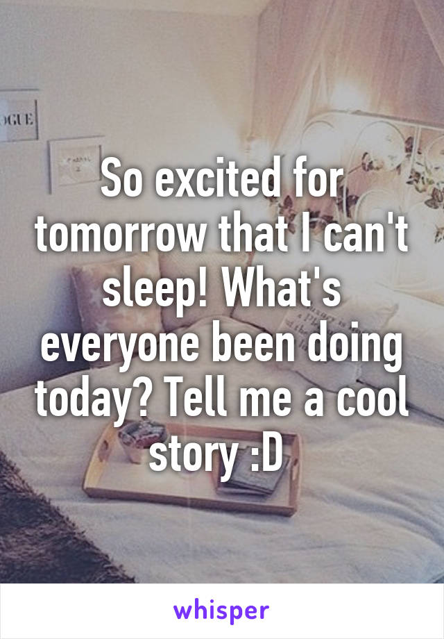 So excited for tomorrow that I can't sleep! What's everyone been doing today? Tell me a cool story :D