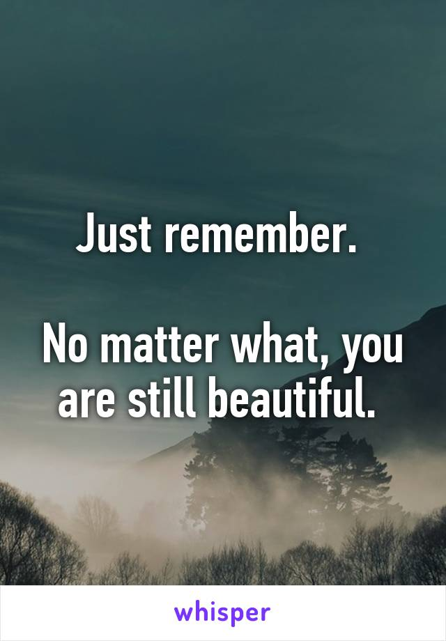 Just remember.   No matter what, you are still beautiful.