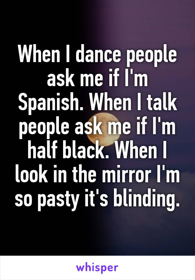 When I dance people ask me if I'm Spanish. When I talk people ask me if I'm half black. When I look in the mirror I'm so pasty it's blinding.