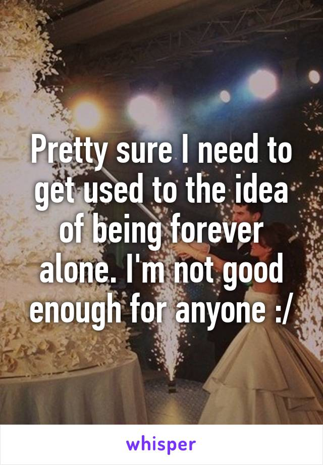 Pretty sure I need to get used to the idea of being forever alone. I'm not good enough for anyone :/
