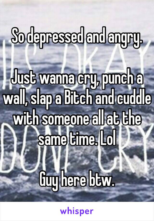 So depressed and angry.  Just wanna cry, punch a wall, slap a Bitch and cuddle with someone all at the same time. Lol  Guy here btw.