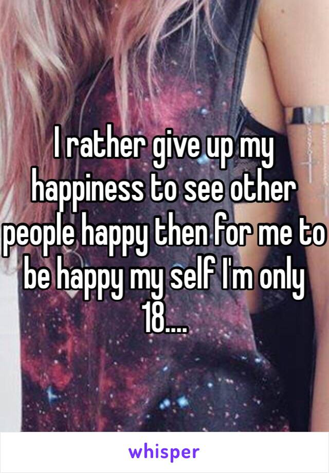 I rather give up my happiness to see other people happy then for me to be happy my self I'm only 18....
