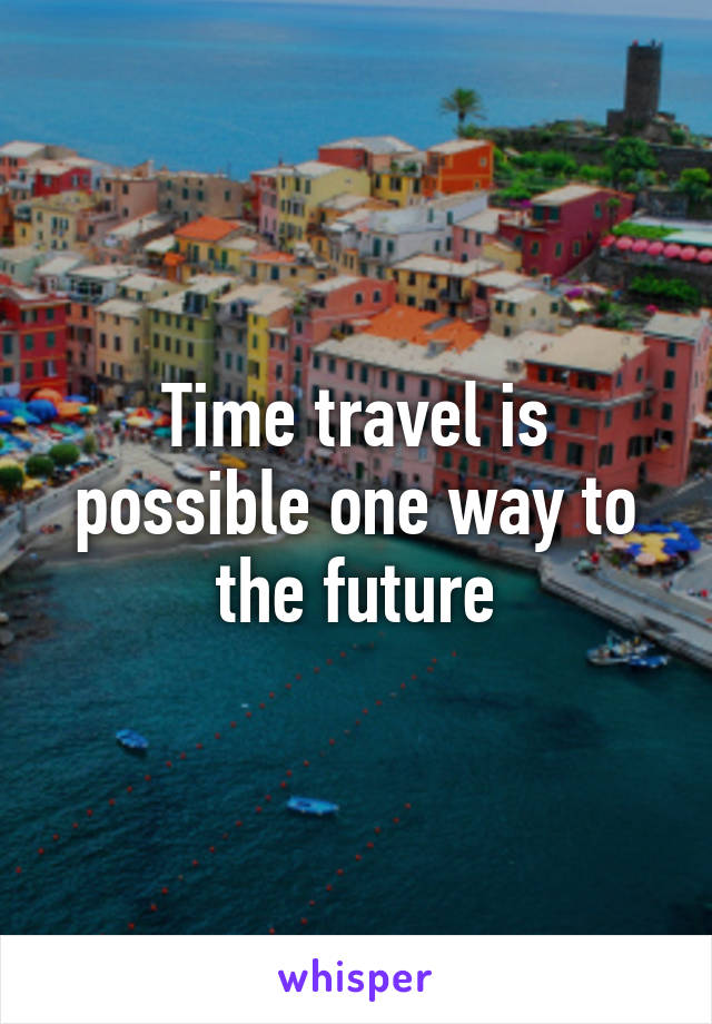 Time travel is possible one way to the future