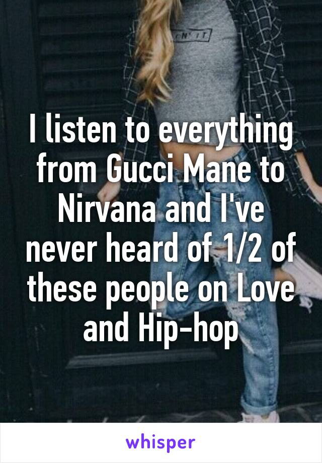 I listen to everything from Gucci Mane to Nirvana and I've never heard of 1/2 of these people on Love and Hip-hop