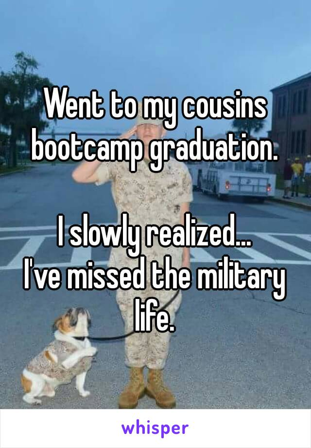 Went to my cousins bootcamp graduation.   I slowly realized... I've missed the military life.