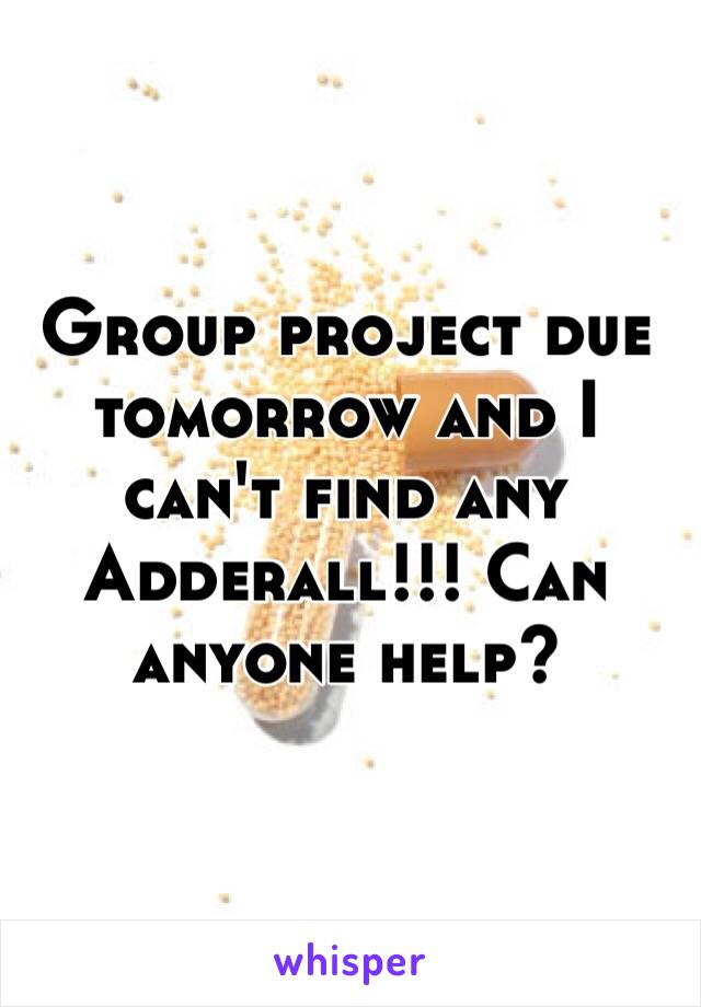 Group project due tomorrow and I can't find any Adderall!!! Can anyone help?