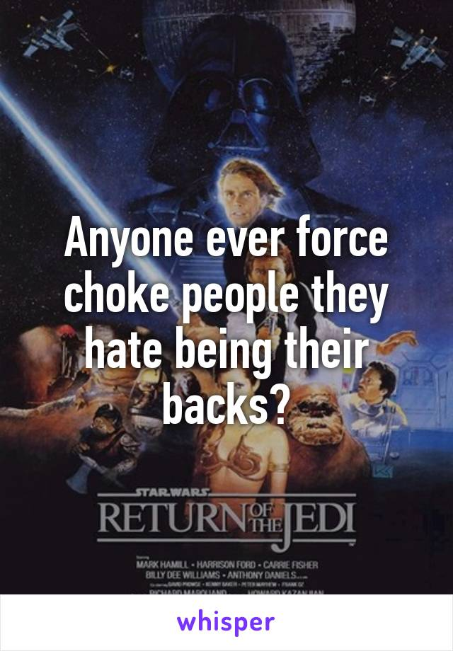 Anyone ever force choke people they hate being their backs?
