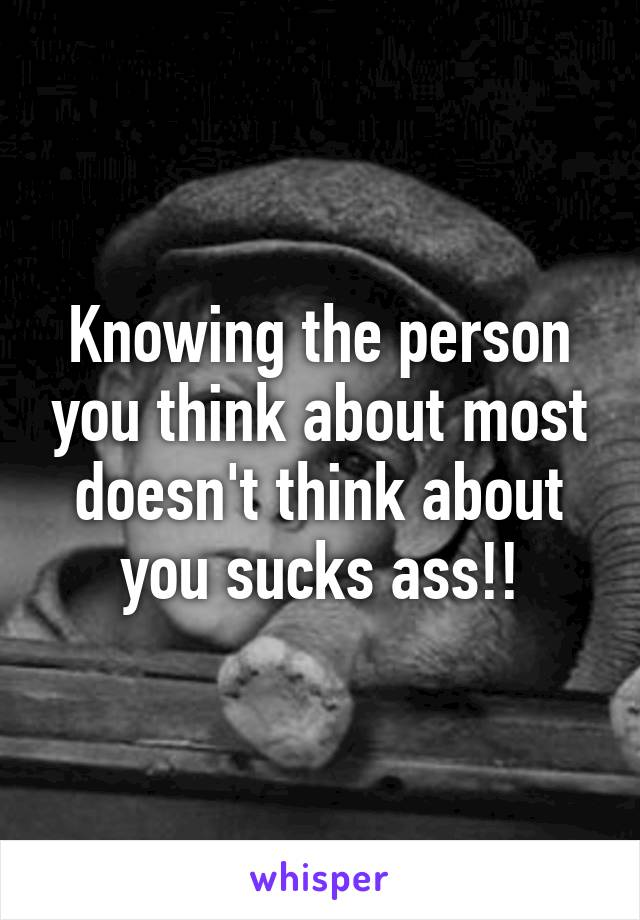 Knowing the person you think about most doesn't think about you sucks ass!!