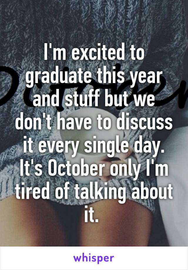 I'm excited to graduate this year and stuff but we don't have to discuss it every single day. It's October only I'm tired of talking about it.