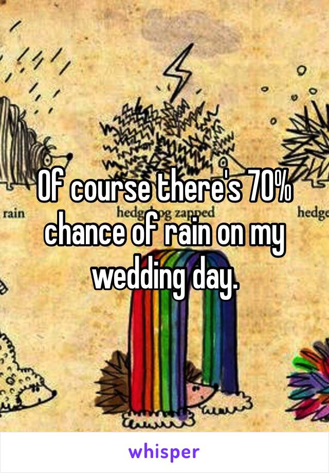 Of course there's 70% chance of rain on my wedding day.