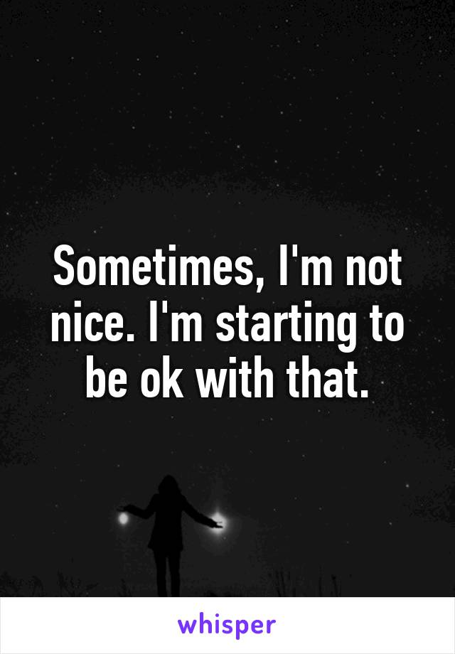 Sometimes, I'm not nice. I'm starting to be ok with that.