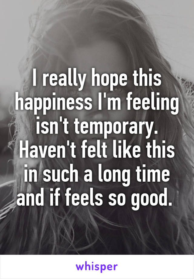 I really hope this happiness I'm feeling isn't temporary. Haven't felt like this in such a long time and if feels so good.