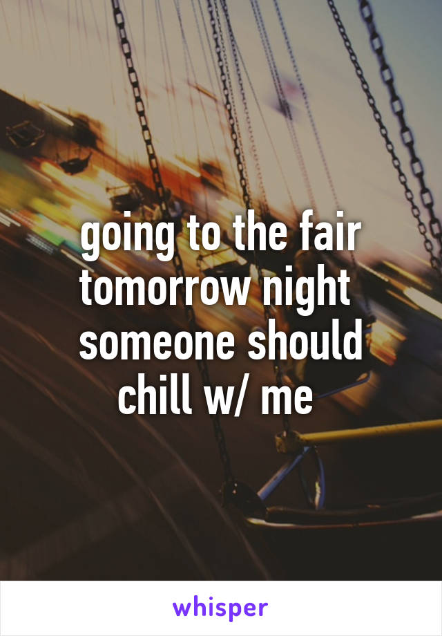 going to the fair tomorrow night  someone should chill w/ me