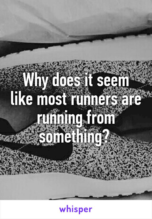 Why does it seem like most runners are running from something?