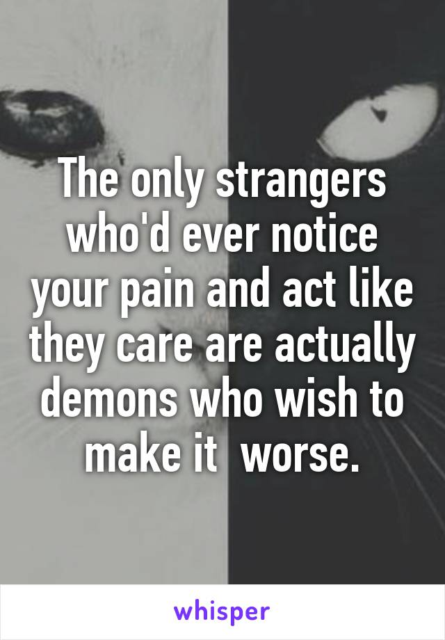 The only strangers who'd ever notice your pain and act like they care are actually demons who wish to make it  worse.