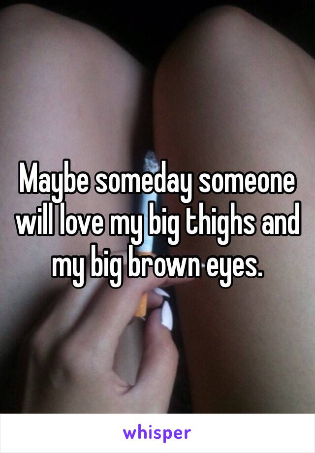 Maybe someday someone will love my big thighs and my big brown eyes.