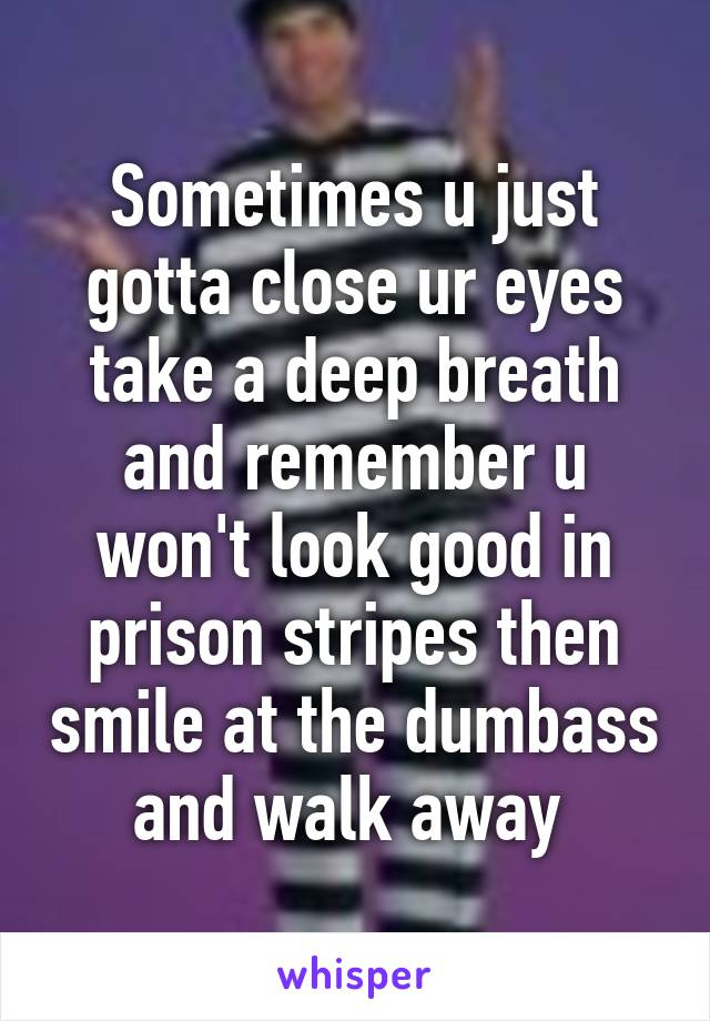 Sometimes u just gotta close ur eyes take a deep breath and remember u won't look good in prison stripes then smile at the dumbass and walk away