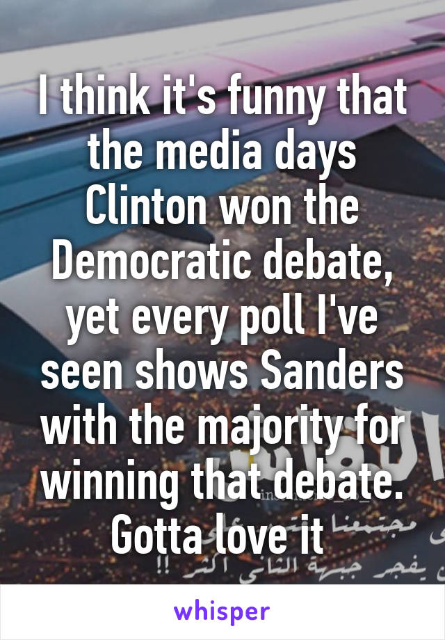 I think it's funny that the media days Clinton won the Democratic debate, yet every poll I've seen shows Sanders with the majority for winning that debate. Gotta love it