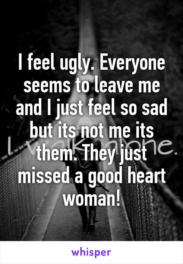 I feel ugly. Everyone seems to leave me and I just feel so sad but its not me its them. They just missed a good heart woman!