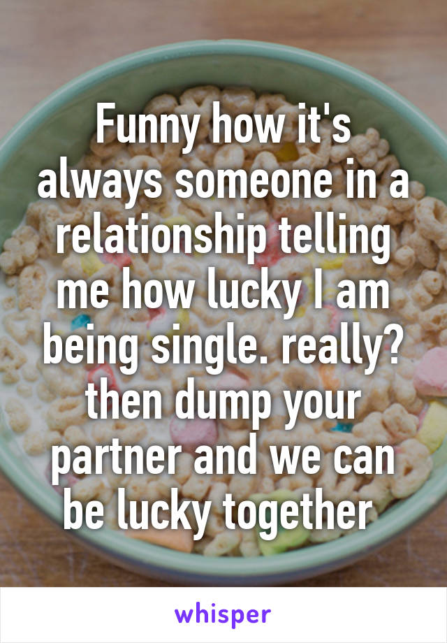 Funny how it's always someone in a relationship telling me how lucky I am being single. really? then dump your partner and we can be lucky together
