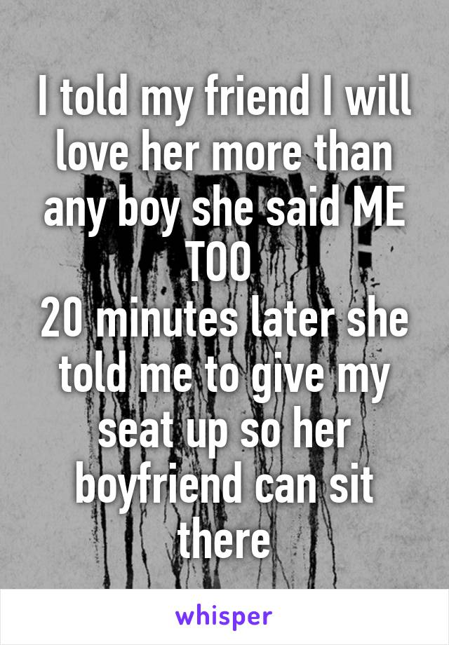 I told my friend I will love her more than any boy she said ME TOO  20 minutes later she told me to give my seat up so her boyfriend can sit there