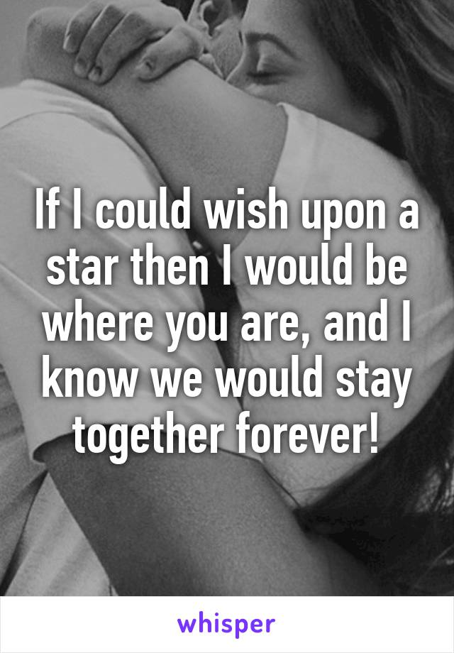 If I could wish upon a star then I would be where you are, and I know we would stay together forever!