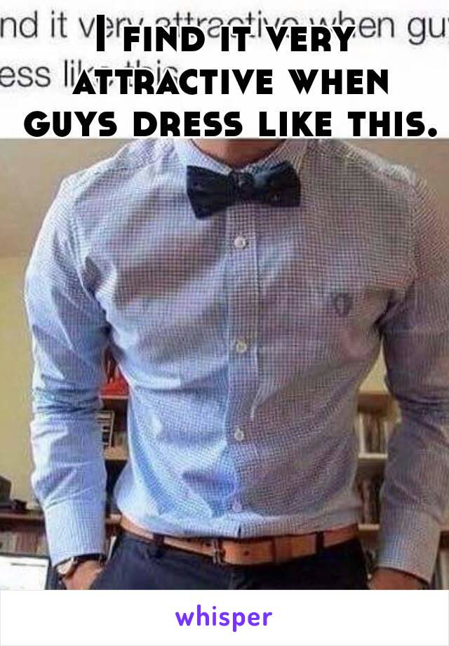 I find it very attractive when guys dress like this.