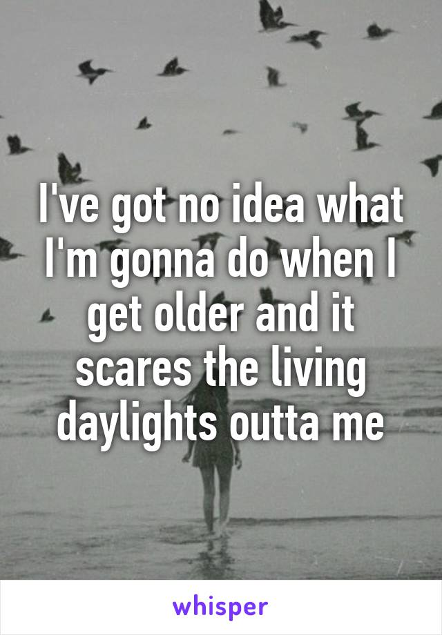I've got no idea what I'm gonna do when I get older and it scares the living daylights outta me