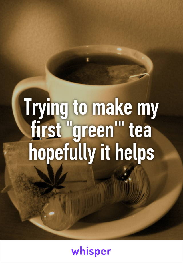 """Trying to make my first """"green'"""" tea hopefully it helps"""