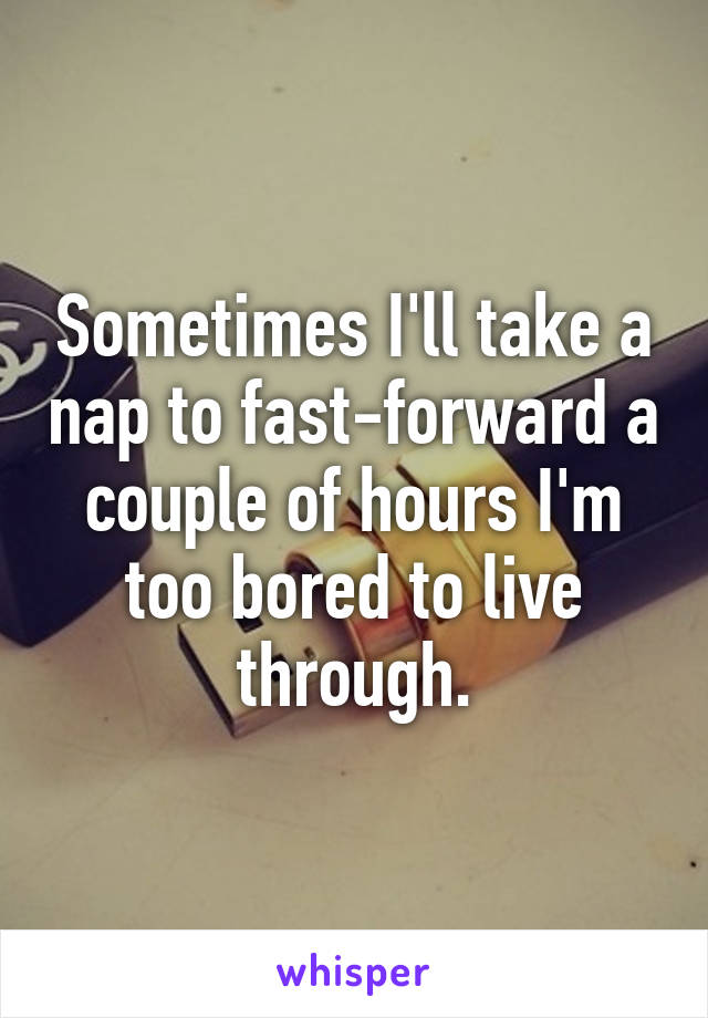 Sometimes I'll take a nap to fast-forward a couple of hours I'm too bored to live through.