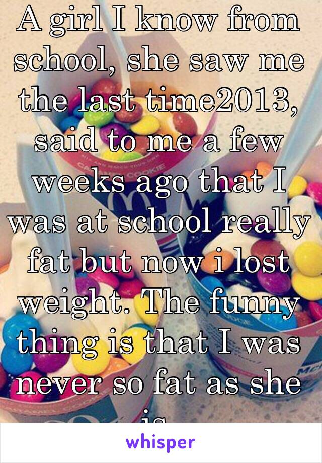A girl I know from school, she saw me the last time2013, said to me a few weeks ago that I was at school really fat but now i lost weight. The funny thing is that I was never so fat as she is.