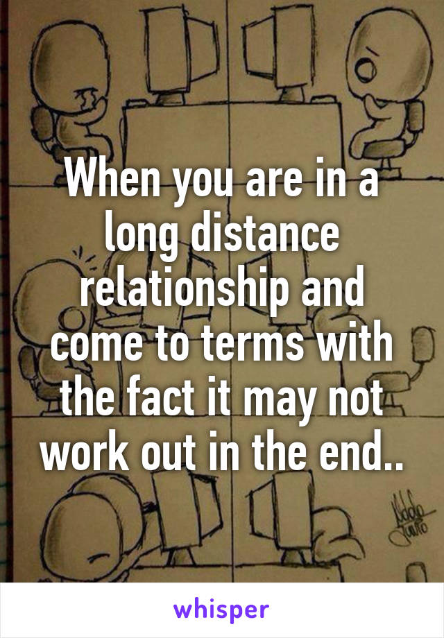 When you are in a long distance relationship and come to terms with the fact it may not work out in the end..