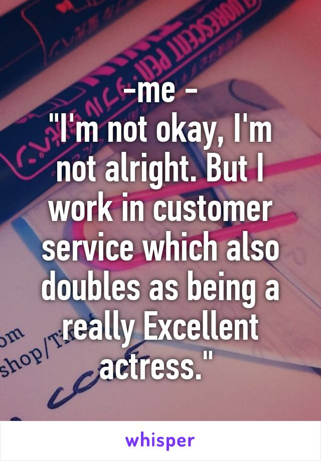 "-me -  ""I'm not okay, I'm not alright. But I work in customer service which also doubles as being a really Excellent actress."""
