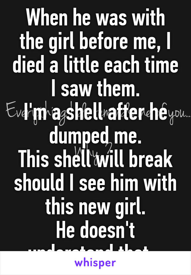 When he was with the girl before me, I died a little each time I saw them. I'm a shell after he dumped me. This shell will break should I see him with this new girl. He doesn't understand that...