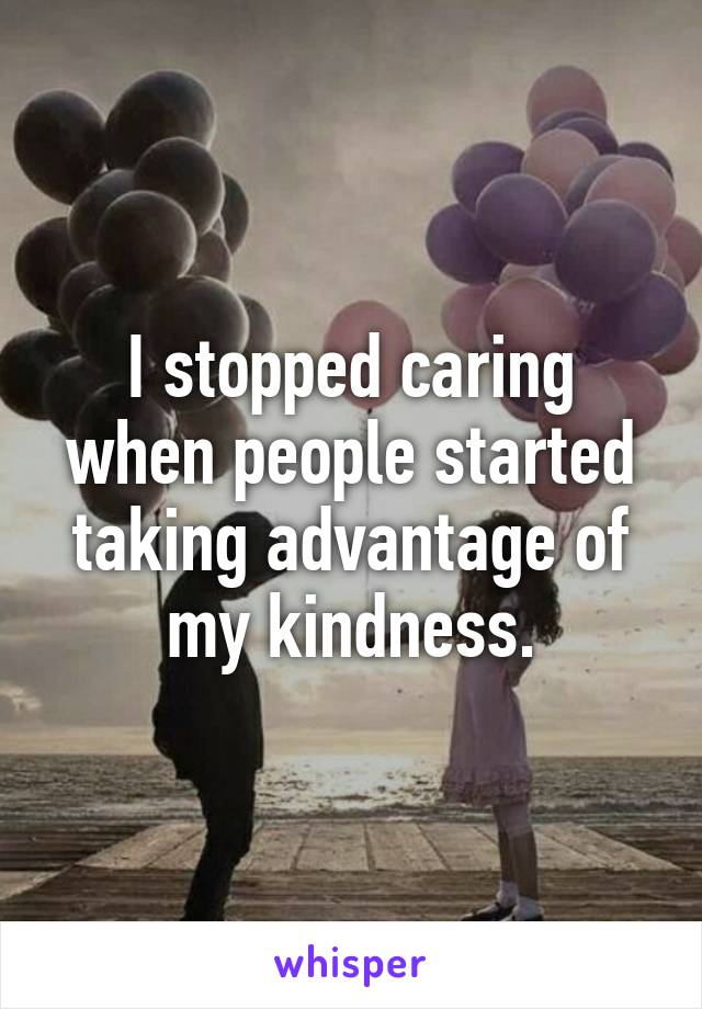 I stopped caring when people started taking advantage of my kindness.