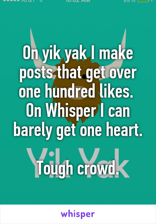On yik yak I make posts that get over one hundred likes.  On Whisper I can barely get one heart.  Tough crowd.