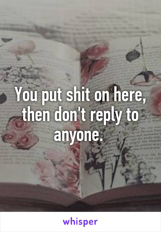 You put shit on here, then don't reply to anyone.
