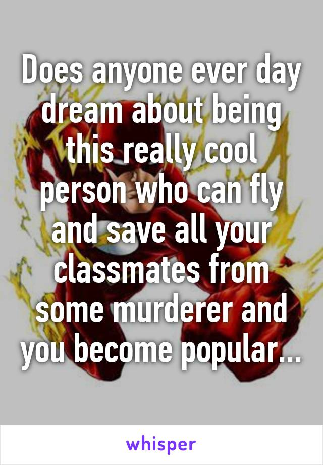 Does anyone ever day dream about being this really cool person who can fly and save all your classmates from some murderer and you become popular...